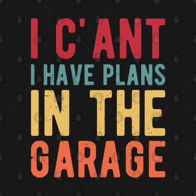 I Cant I Have Plans In The Garage garage