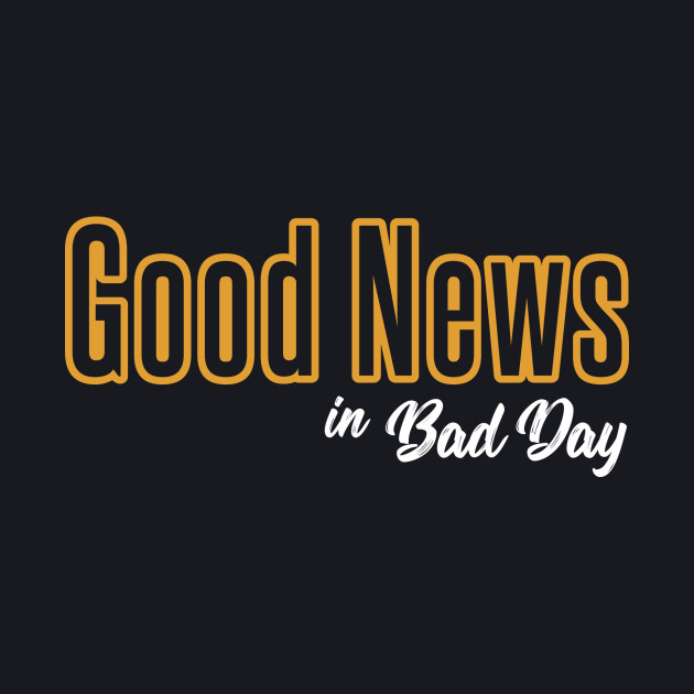 Good News in Bad Day