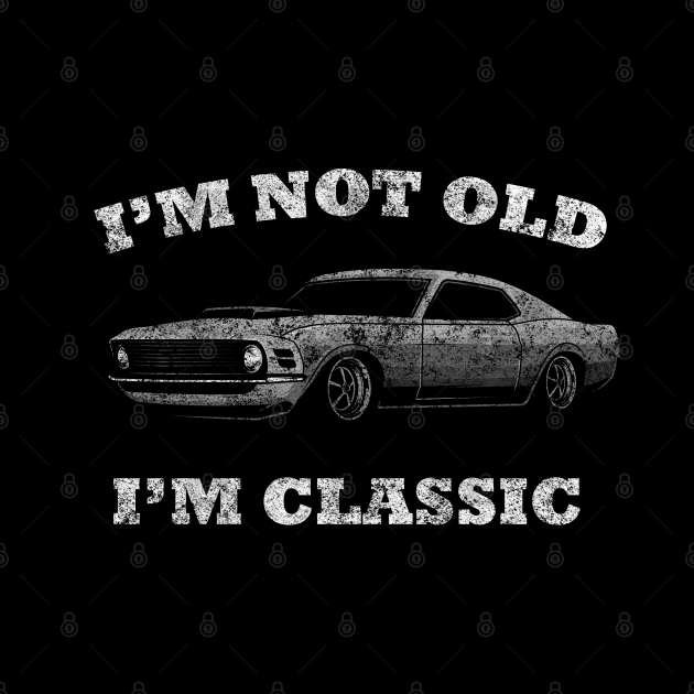 I'm not old I'm classic car funny mustang