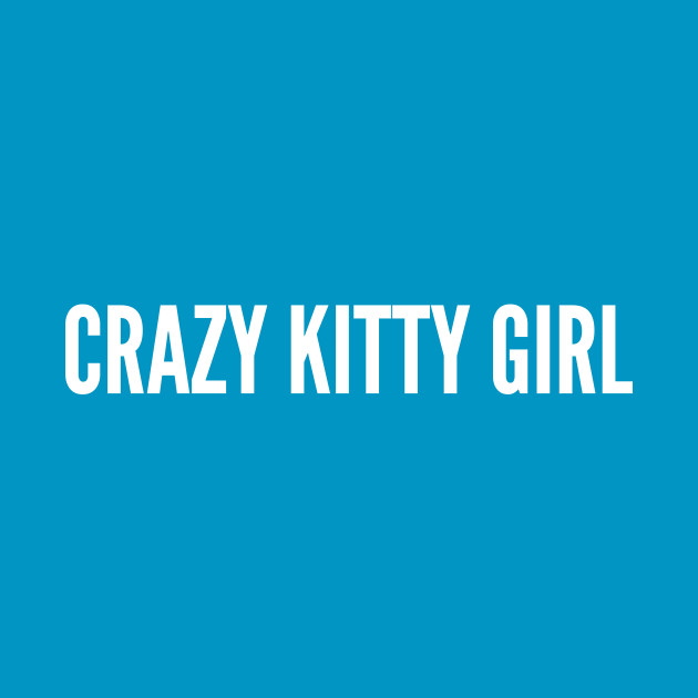 Cute - Crazy Kitty Girl - Funny Slogan Cute Statement Humor Quotes