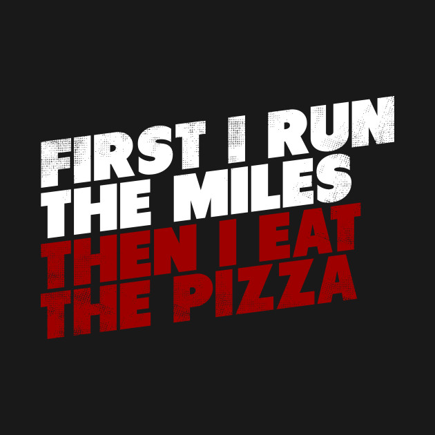 First I Run The Mile Then I Eat The Pizza