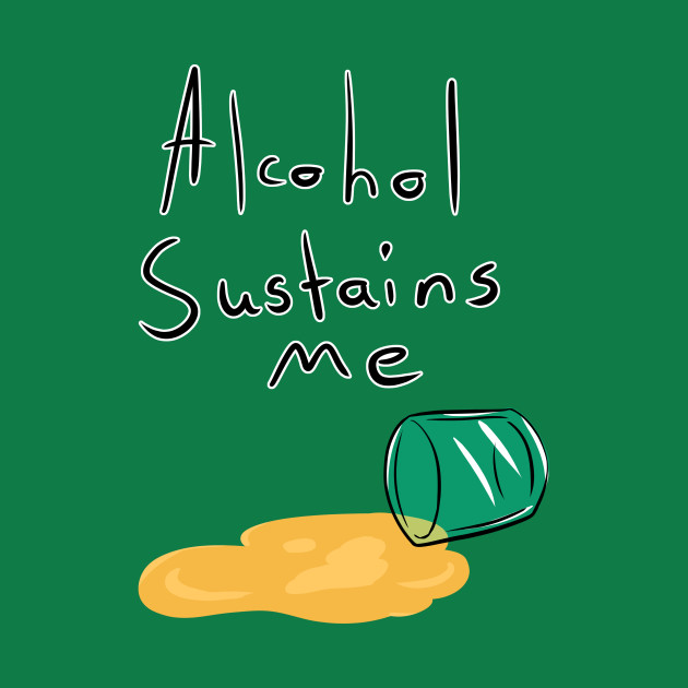 Alcohol Sustains Me