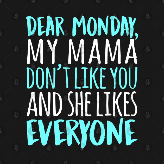 Dear Monday My Mama Don't Like You And She Likes Everyone