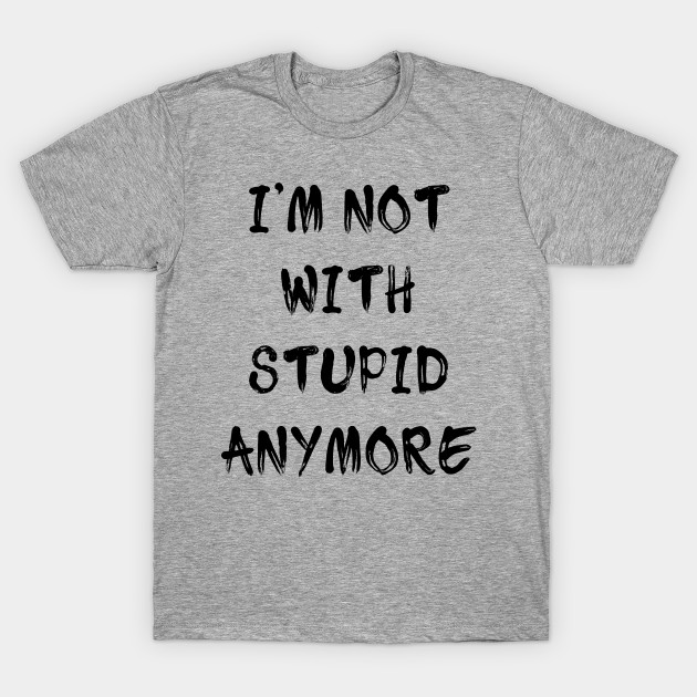 d9484c0d0 I'M NOT WITH STUPID ANYMORE - Funny - T-Shirt | TeePublic