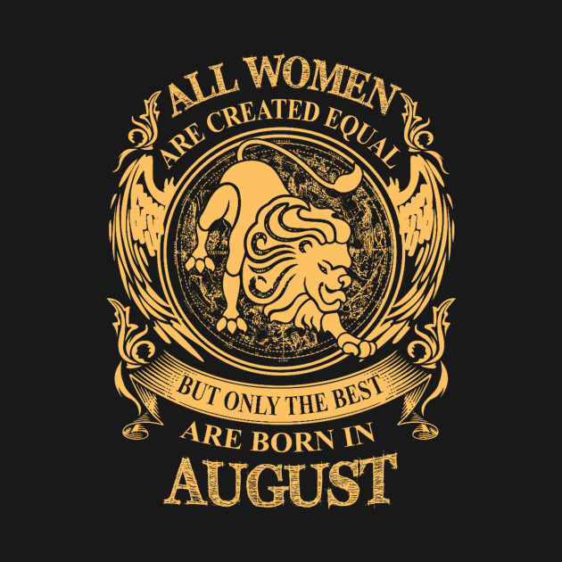 All Women Are Created Equal But Only The Best Are Born In August