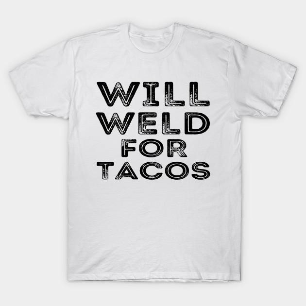 41b5caf88 Will Weld For Tacos Funny Welder Welding Gift - Welder - T-Shirt ...
