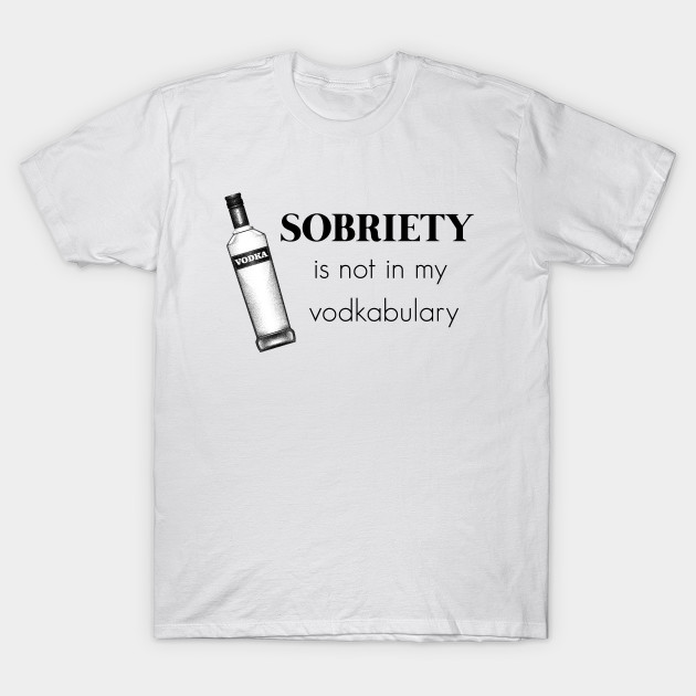 89a90cab Funny Sobriety Is Not In My Vodkabulary - Funny - T-Shirt | TeePublic