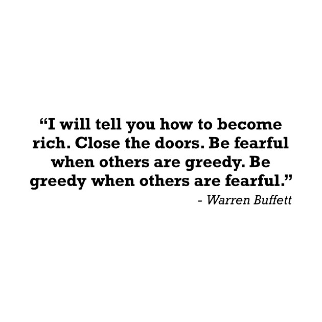 Be fearful when others are greedy. Be greedy when others are fearful Warren Buffett