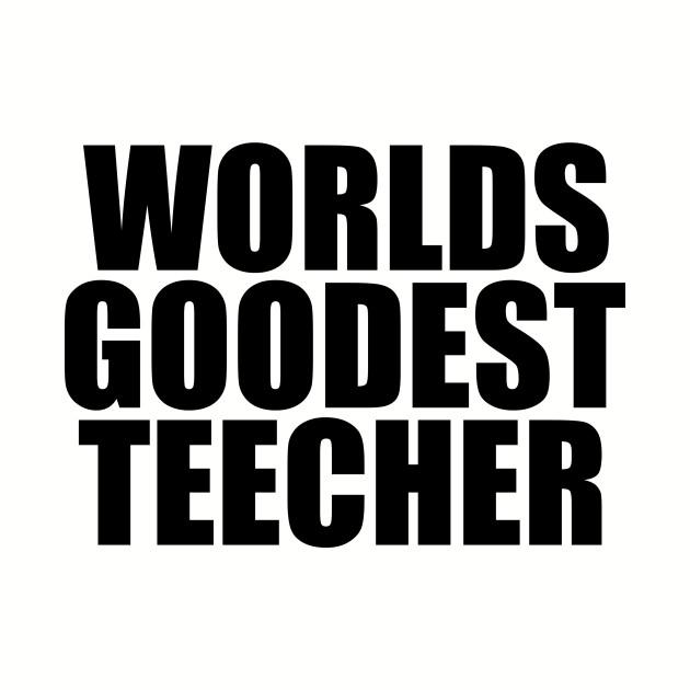 Worlds goodest teacher funny