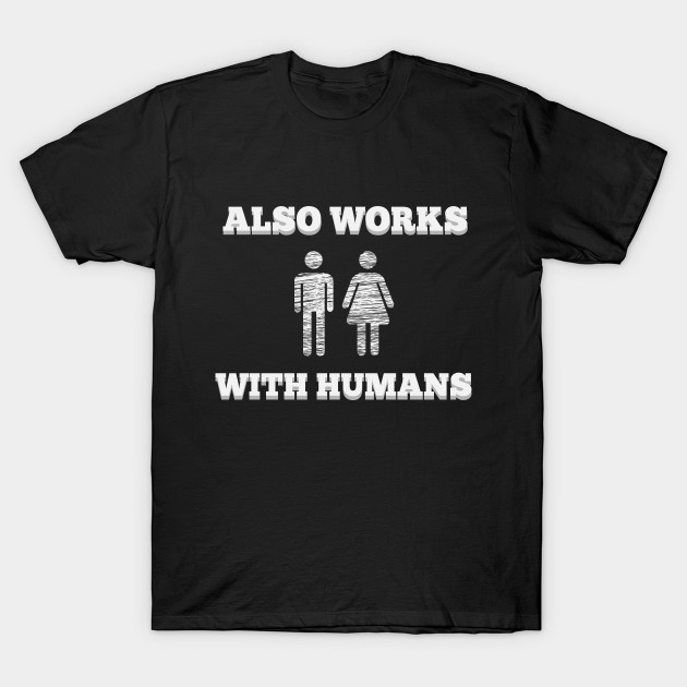 Also Works With Humans t-shirt fun hipster geek