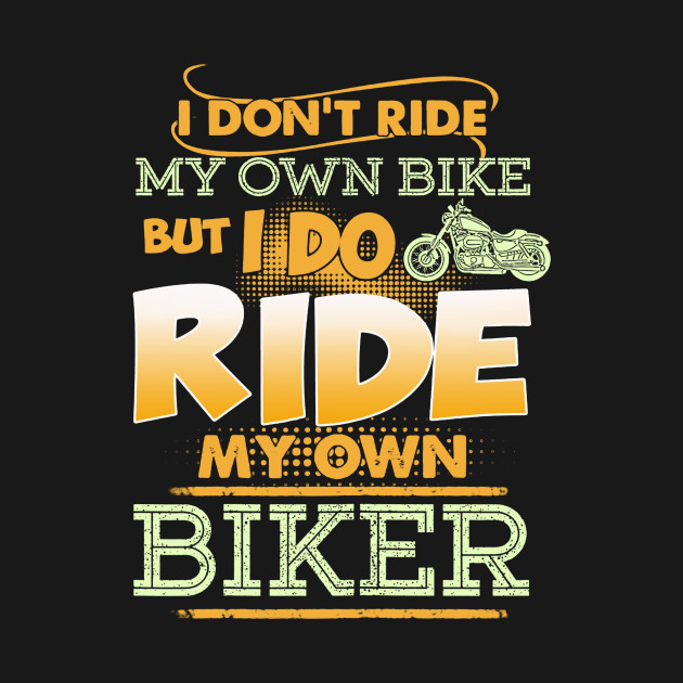 Womens I Dont Ride My Own Bike But I Do Ride My Own Biker T Shirt
