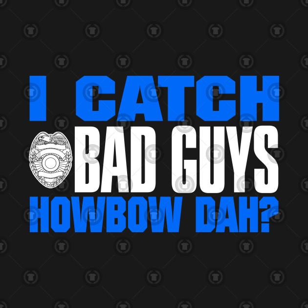 I Catch Bad Guys Howbow Dah