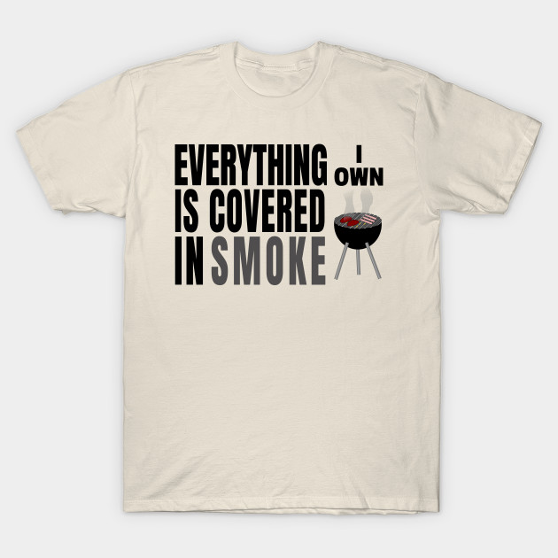 25712b52 Everything I Own is Covered In Smoke T-Shirt Funny Saying - Grilling ...