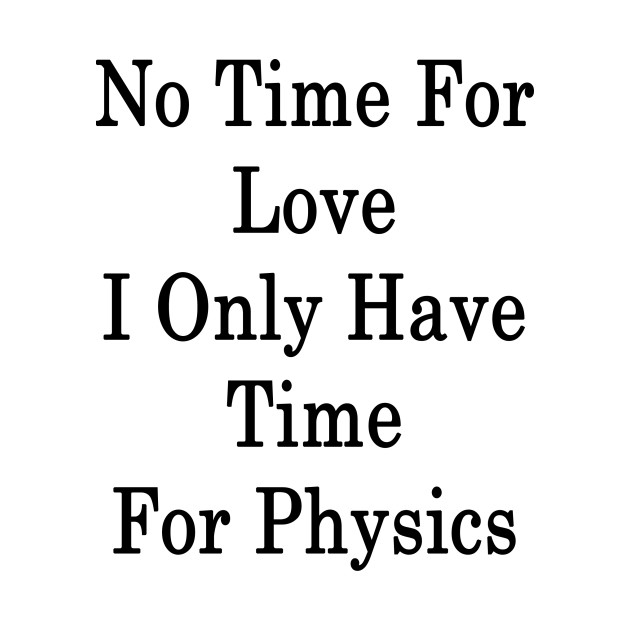 No Time For Love I Only Have Time For Physics