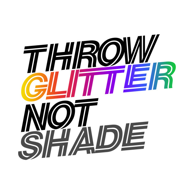 throw glitter not shade
