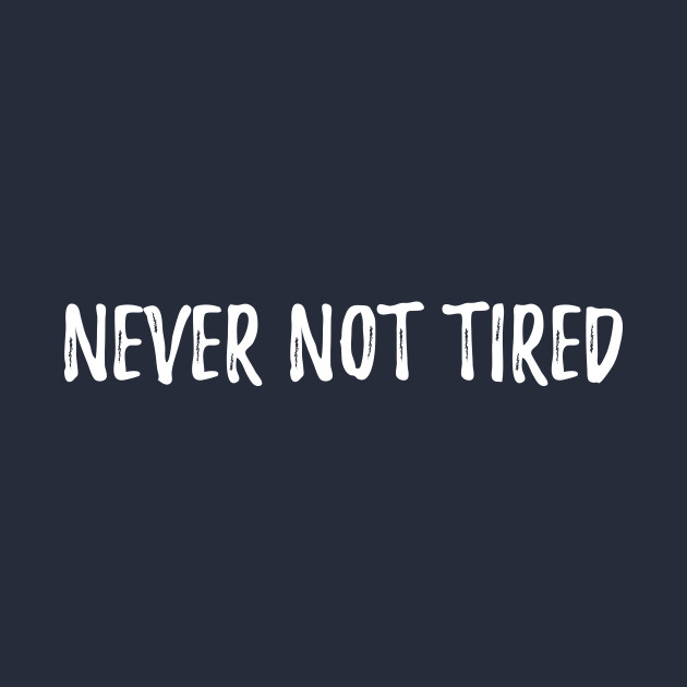 Never Not Tired Always Exhausted