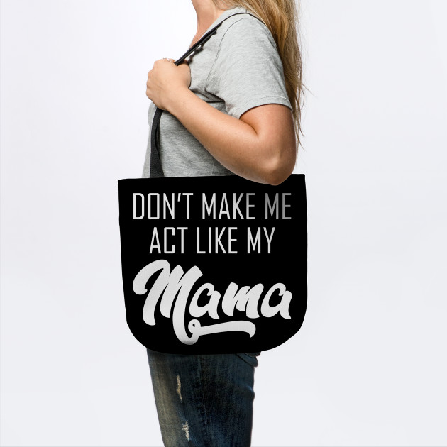 Don't make me act like my mama