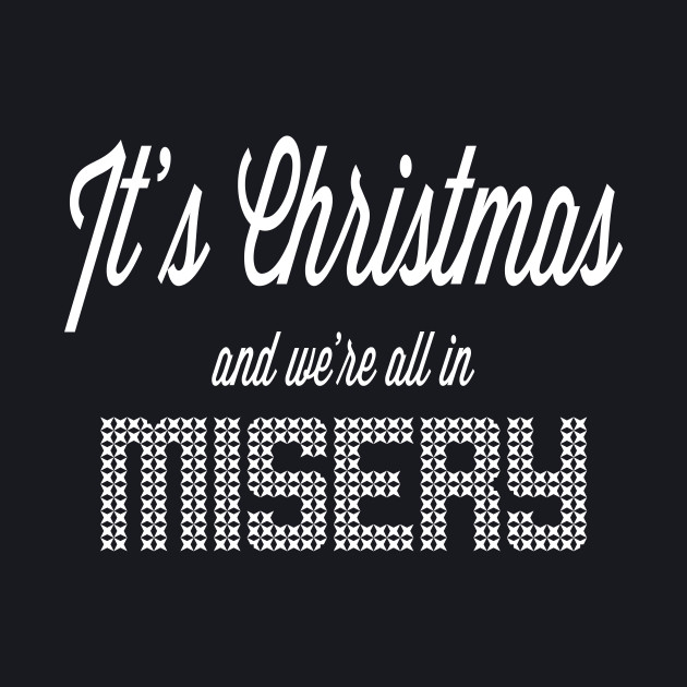 It's Christmas and we're all in misery