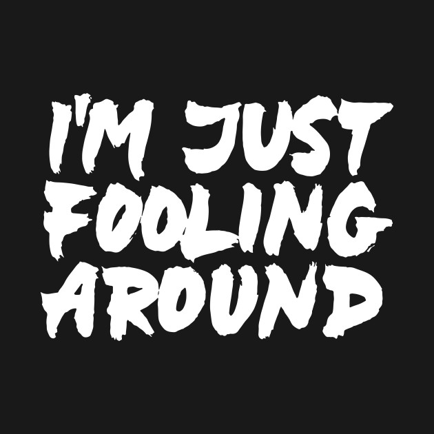 Just Fooling Around With Cool New >> I M Just Fooling Around Fooling Around T Shirt Teepublic