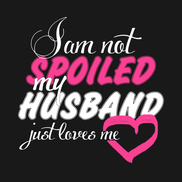 I Am Not Spoiled My Husband Just Loves Me Funny Tshirt Spoiled