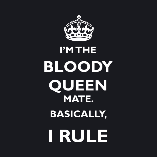 I'm the bloody Queen mate. Basically, I rule.