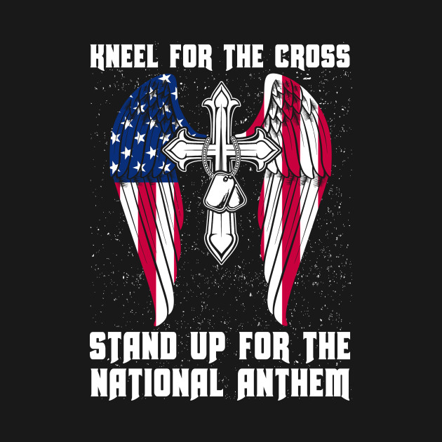 Kneel For The Cross Stand Up For The National Anthem