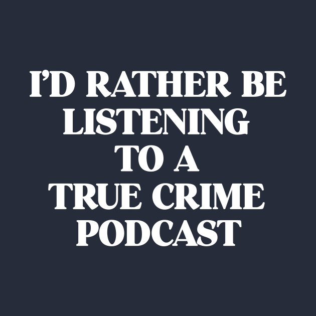 I'd Rather Be Listening To A True Crime Podcast Junkie Gift