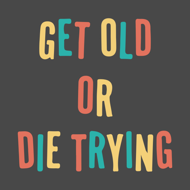 Get Old Or Die Trying