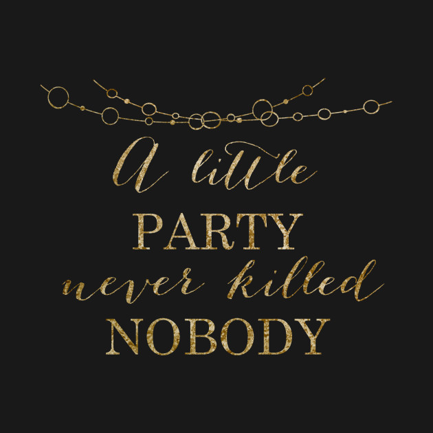 71b36352a527 A little party never killed nobody - golden party - A Little Party ...