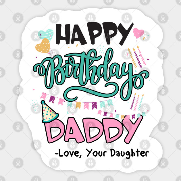Happy Birthday Daddy Love Your Daughter Gifts For Dad Birthday Present Gift For Him Funny Dad Gift Happy Birthday Daddy Sticker Teepublic