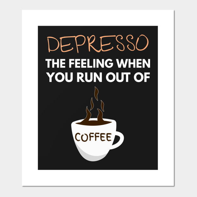 Depresso The Feeling When You Run Out Of Coffee Funny Funny