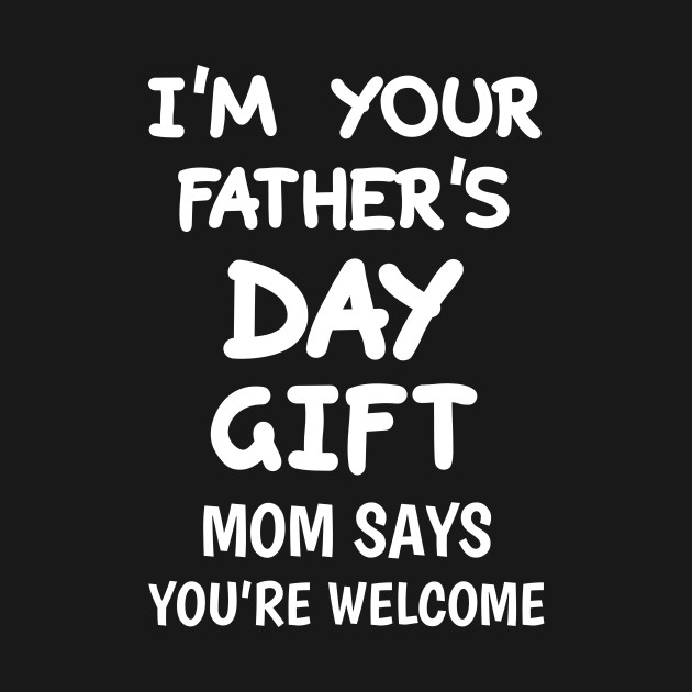 30f0932c I'm Your Father's Day Gift Mom Says You're Welcome - Fathers Day ...