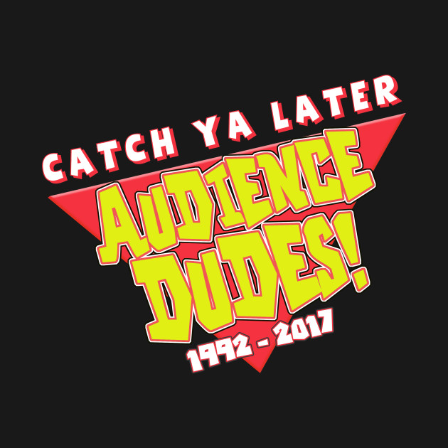 Catch Ya Later, Audience Dudes!