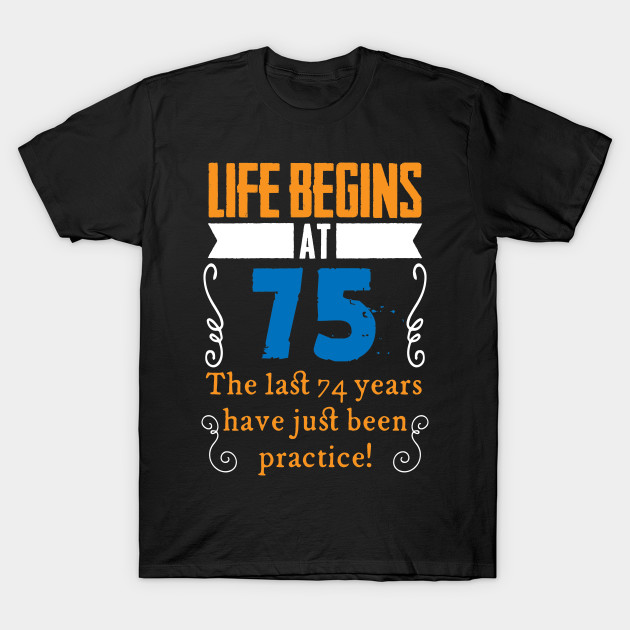 75th Birthday Life Begins At 75 Years Old T Shirt