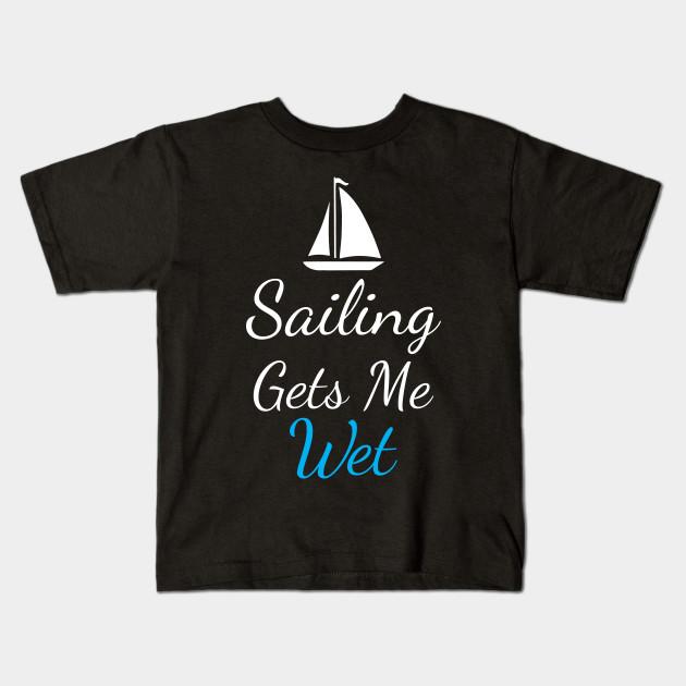 Sailing Gets Me Wet Sailing Sexy Ocean T-Shirt Kids T-Shirt