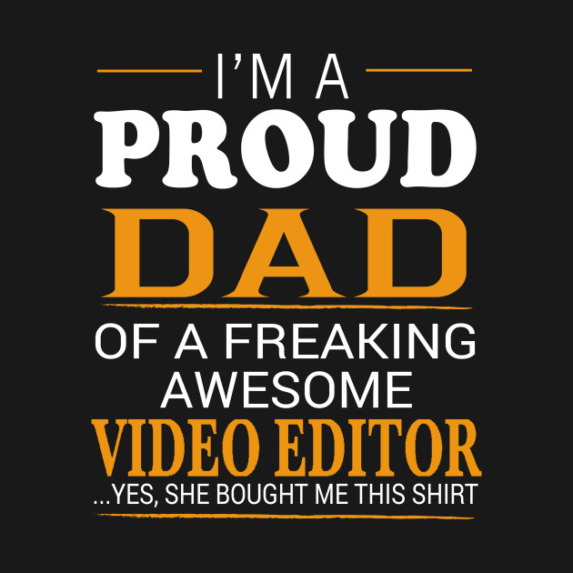 Proud Dad of Freaking Awesome VIDEO EDITOR She bought me this