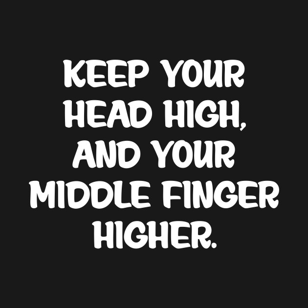 Keep Your Head High Middle Finger Higher Inspire T Shirt Head Up