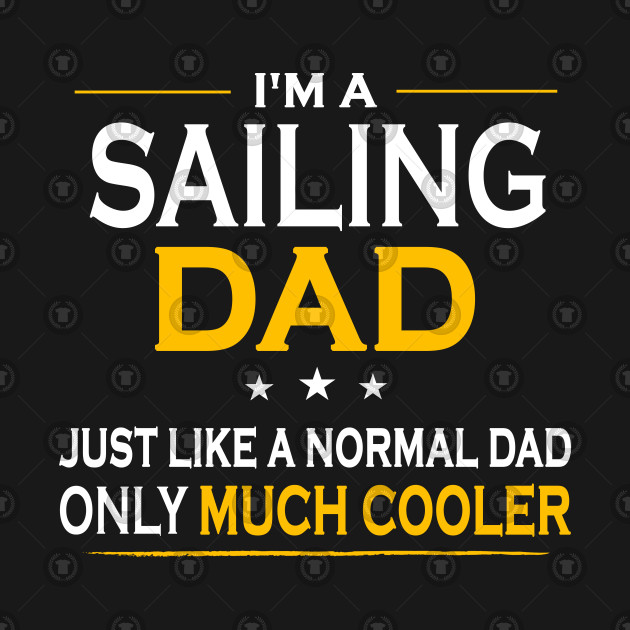 c75b9245 I'm A Sailing Dad Just Like A normal Dad Only Much Cooler - Sailing ...