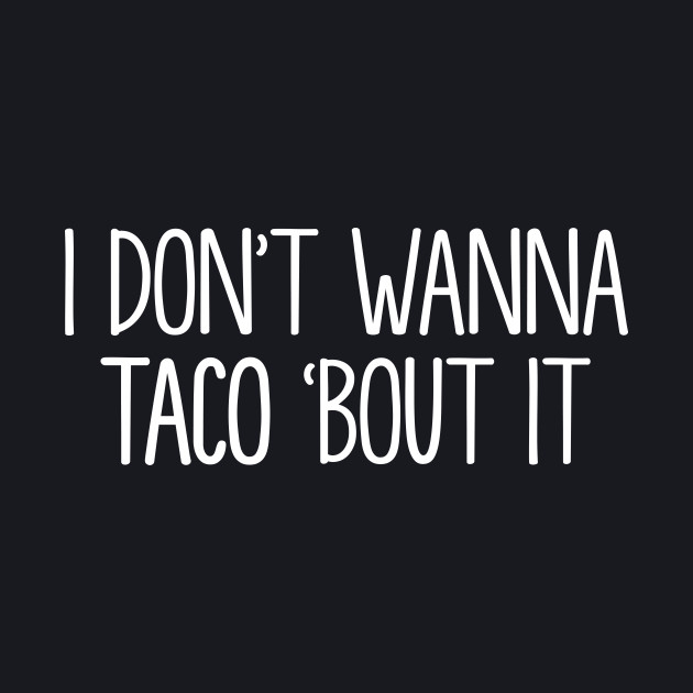 I Don't Wanna Taco Bout It, Shut Up Stop Talking