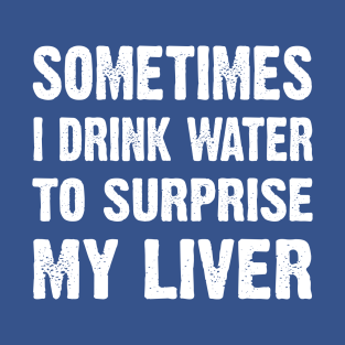Sometimes I drink water to surprise my liver t-shirts