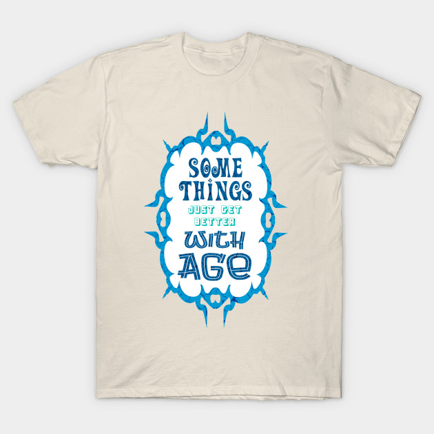 Some Things Just Get Better With Age T Shirt