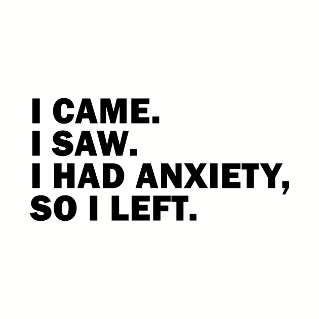 I had Anxiety so I left