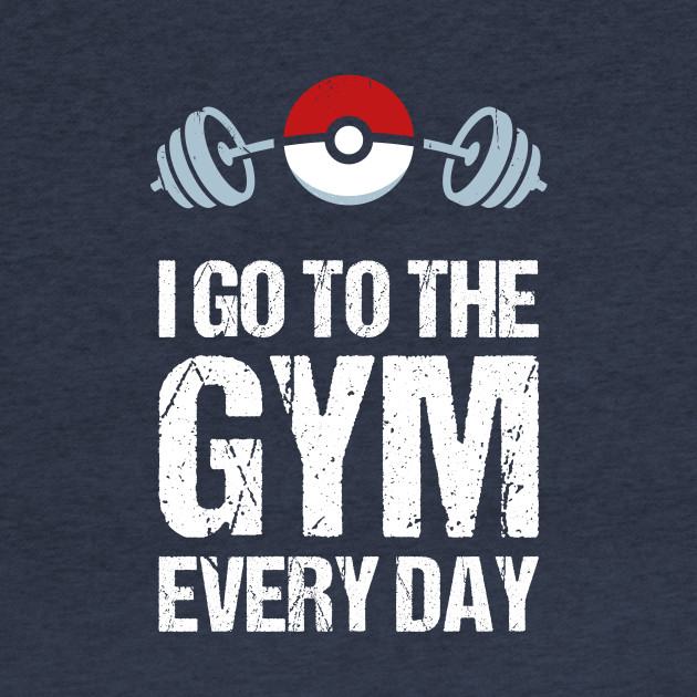 Pokemon Go Shirt // I Go To The Gym Every Day // Pokemon Gift // Funny Quotes