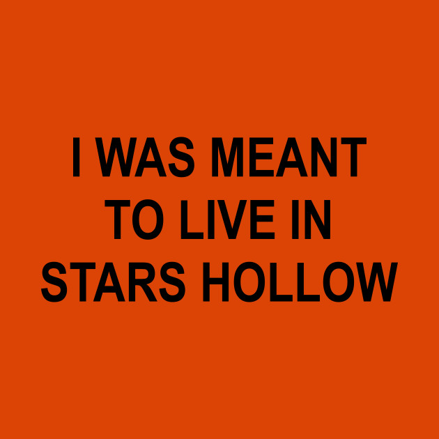 I Was Meant To Live In Stars Hollow Gilmore Girls T Shirt Teepublic