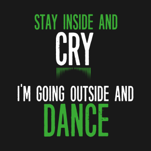 Stay Inside and Cry I'm Going Outside and Dance t-shirts