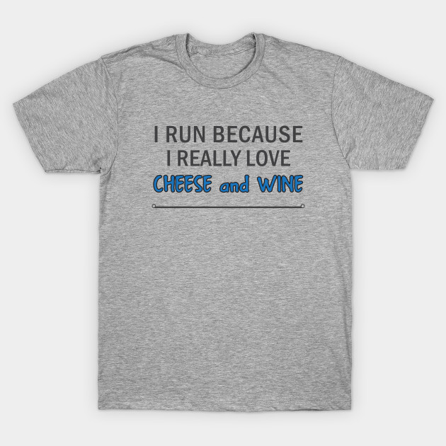 5b37cce3d I Run Because I Really Love Cheese and Wine - I Run Because I Really ...