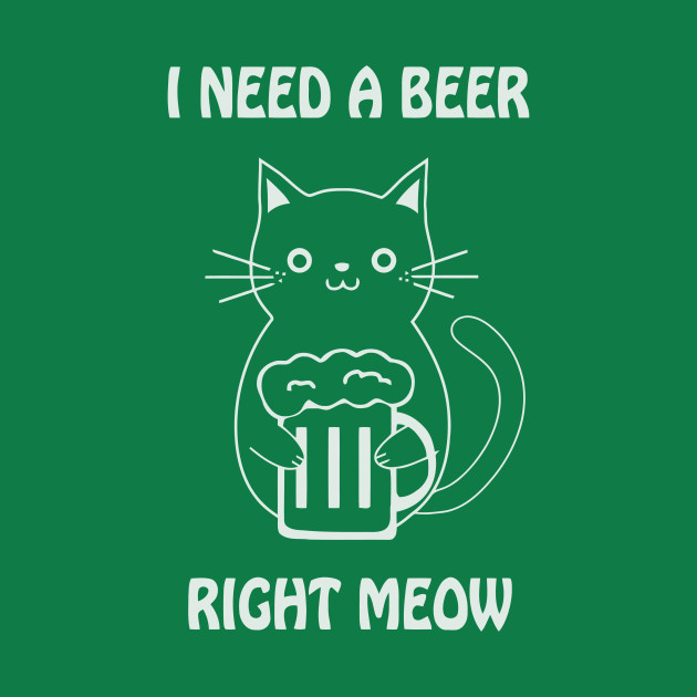 I need a beer right meow