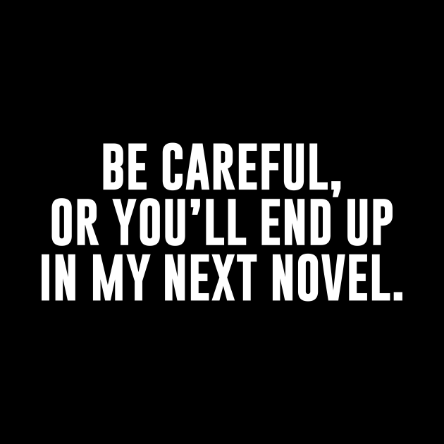 Be Careful Or You'll End Up In My Next Novel
