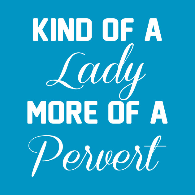 Kind of a Lady, More of a Pervert Funny T-shirt