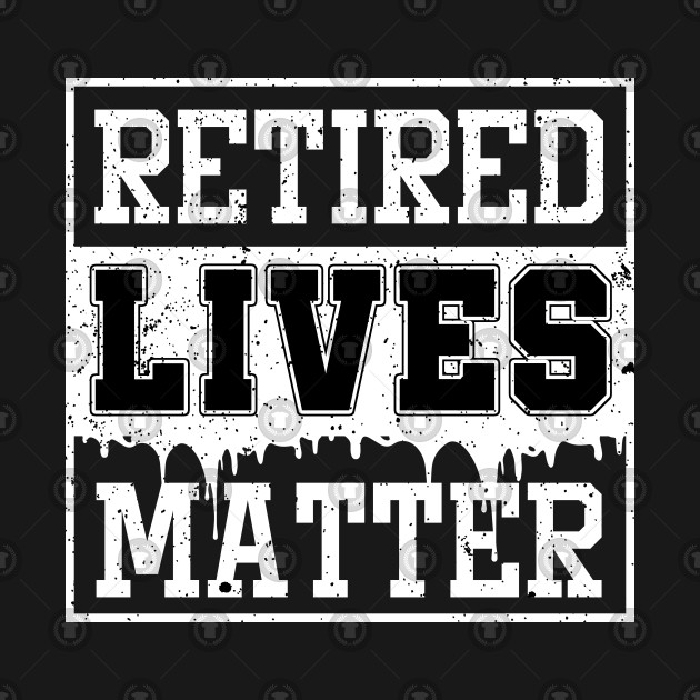Retired Lives Matter Cool Retirees Retirement Veterans Gift